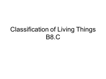 Classification of Living Things B8.C Living things are... Organized into cells. Grow and develop. Respond to the environment. Use energy Reproduce.