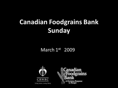 "Canadian Foodgrains Bank Sunday March 1 st 2009. ""Is not this the kind of fasting I have chosen: to loose the chains of injustice…to set the oppressed."