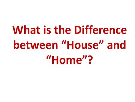 "What is the Difference between ""House"" and ""Home""?"