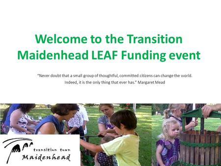 "Welcome to the Transition Maidenhead LEAF Funding event ""Never doubt that a small group of thoughtful, committed citizens can change the world. Indeed,"