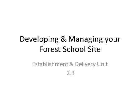 Developing & Managing your Forest School Site Establishment & Delivery Unit 2.3.