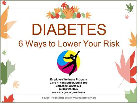 DIABETES 6 Ways to Lower Your Risk Employee Wellness Program 2310 N. First Street, Suite 103 San Jose, CA 95131 (408) 299-5825 www.sccgov.org/wellness.
