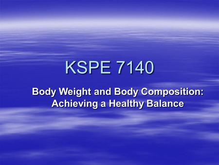 KSPE 7140 Body Weight and Body Composition: Achieving a Healthy Balance.