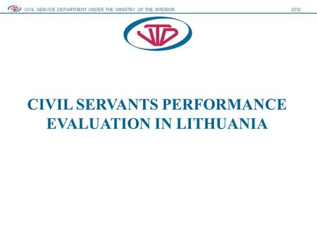 CIVIL SERVANTS PERFORMANCE EVALUATION IN LITHUANIA CIVIL SERVICE DEPARTMENT UNDER THE MINISTRY OF THE INTERIOR2012.