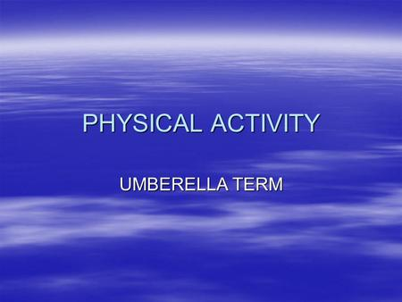 PHYSICAL ACTIVITY UMBERELLA TERM. OVERALL TERM  PHYSICAL ACTIVITY IS AN UMBERELLA TERM THAT COULD MEAN:  ANYTHING THAT GETS THE BODY MOVING AND THE.