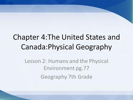 Chapter 4:The United States and Canada:Physical Geography Lesson 2: Humans and the Physical Environment pg.77 Geography 7th Grade.