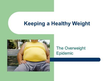 Keeping a Healthy Weight The Overweight Epidemic.