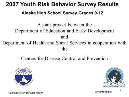 2007 Youth Risk Behavior Survey Results Alaska High School Survey Grades 9-12 Alaska Division of Public Health Weighted Data 1 A joint project between.