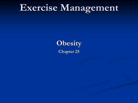 Exercise Management Obesity Chapter 25. Exercise Management OBESITY Obesity is the excessive accumulation of body fat and is associated with numerous.
