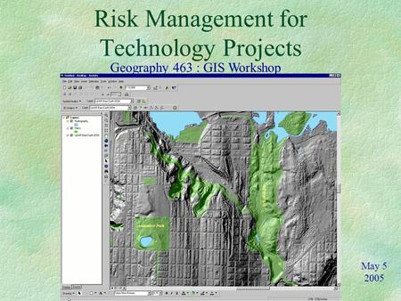 Risk Management for Technology Projects Geography 463 : GIS Workshop May 5 2005.