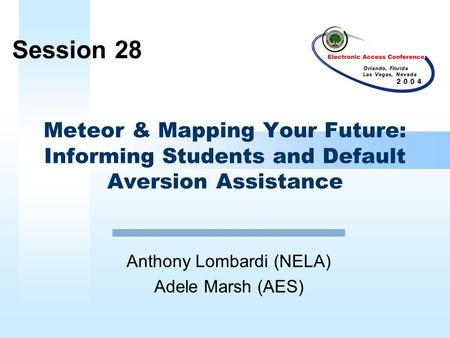 Meteor & Mapping Your Future: Informing Students and Default Aversion Assistance Anthony Lombardi (NELA) Adele Marsh (AES) Session 28.