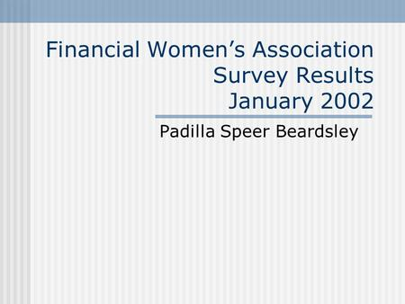Financial Women's Association Survey Results January 2002 Padilla Speer Beardsley.