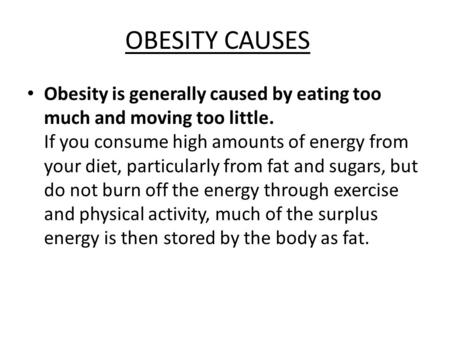OBESITY CAUSES Obesity is generally caused by eating too much and moving too little. If you consume high amounts of energy from your diet, particularly.