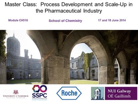 Master Class: Process Development and Scale-Up in the Pharmaceutical Industry Module CH510 						17 and 18 June 2014 School of Chemistry.