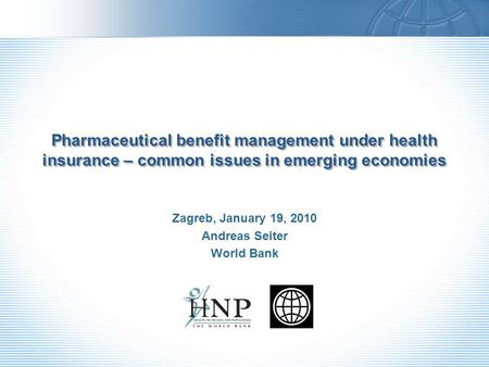 Pharmaceutical benefit management under health insurance – common issues in emerging economies Zagreb, January 19, 2010 Andreas Seiter World Bank.