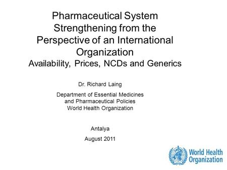 1 Pharmaceutical System Strengthening from the Perspective of an International Organization Availability, Prices, NCDs and Generics Dr. Richard Laing Department.