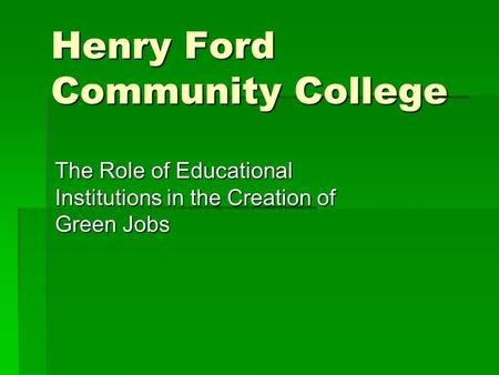 Henry Ford Community College The Role of Educational Institutions in the Creation of Green Jobs.