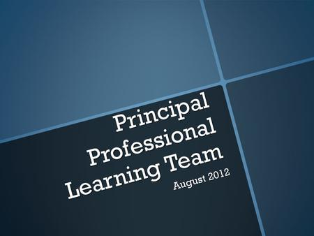 Principal Professional Learning Team August 2012.