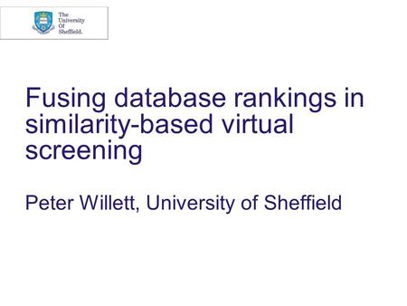Fusing database rankings in similarity-based virtual screening Peter Willett, University of Sheffield.