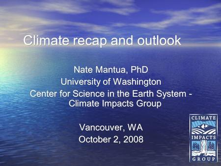 1 Climate recap and outlook Nate Mantua, PhD University of Washington Center for Science in the Earth System - Climate Impacts Group Vancouver, WA October.