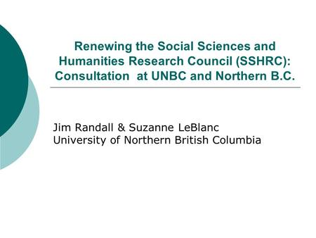 Renewing the Social Sciences and Humanities Research Council (SSHRC): Consultation at UNBC and Northern B.C. Jim Randall & Suzanne LeBlanc University of.