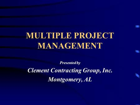 MULTIPLE PROJECT MANAGEMENT Presented by Clement Contracting Group, Inc. Montgomery, AL.