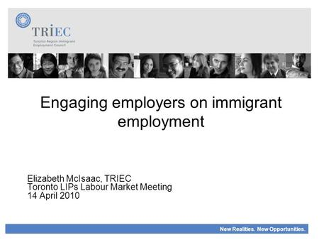 New Realities. New Opportunities. Engaging employers on immigrant employment Elizabeth McIsaac, TRIEC Toronto LIPs Labour Market Meeting 14 April 2010.