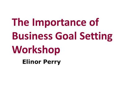 The Importance of Business Goal Setting Workshop Elinor Perry.