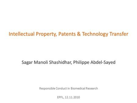 Intellectual Property, Patents & Technology Transfer Sagar Manoli Shashidhar, Philippe Abdel-Sayed Responsible Conduct in Biomedical Research EPFL, 12.11.2010.