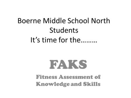 Boerne Middle School North Students It's time for the……… FAKS Fitness Assessment of Knowledge and Skills.
