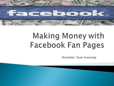 Presenter: Evan Scoresby.  1.31 BILLION active users world wide  48% log on in any given day  Each user is connected on average to 80 different pages,