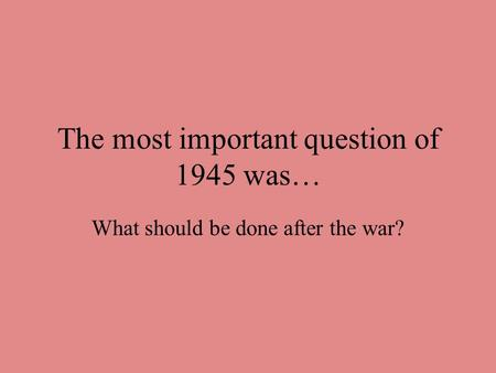 The most important question of 1945 was… What should be done after the war?