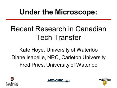 Recent Research in Canadian Tech Transfer Kate Hoye, University of Waterloo Diane Isabelle, NRC, Carleton University Fred Pries, University of Waterloo.