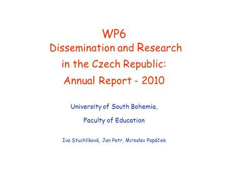 WP6 Dissemination and R esearch in the Czech Republic: Annual Report - 2010 University of South Bohemia, Faculty of Education Iva Stuchlíková, Jan Petr,