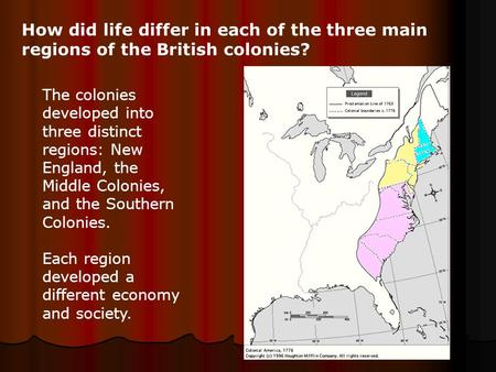 How did life differ in each of the three main regions of the British colonies? The colonies developed into three distinct regions: New England, the Middle.