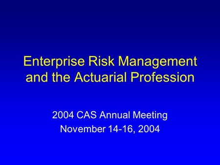 Enterprise Risk Management and the Actuarial Profession 2004 CAS Annual Meeting November 14-16, 2004.
