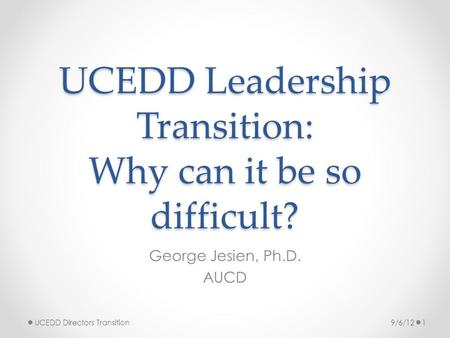 UCEDD Leadership Transition: Why can it be so difficult? George Jesien, Ph.D. AUCD 9/6/121UCEDD Directors Transition.