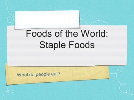 What do people eat? Foods of the World: Staple Foods.