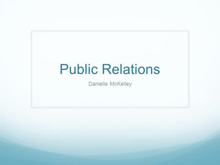 Public Relations Danielle McKelley. What is it? Public relations is a strategic communication process that builds mutually beneficial relationships between.