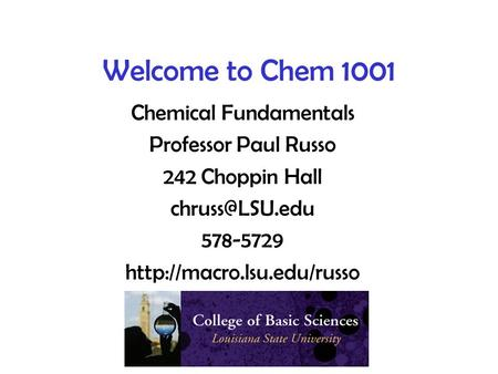 Welcome to Chem 1001 Chemical Fundamentals Professor Paul Russo 242 Choppin Hall 578-5729
