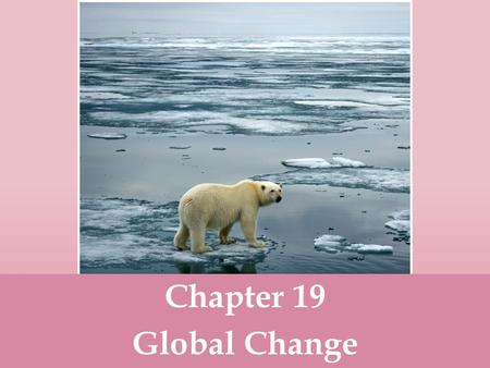 Chapter 19 Global Change.  Global change- any chemical, biological or physical property change of the planet. Examples include cold temperatures causing.