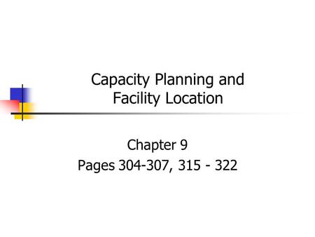 Capacity Planning and Facility Location Chapter 9 Pages 304-307, 315 - 322.