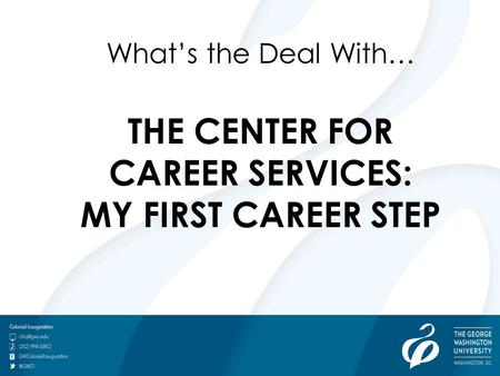 Go.gwu.edu/careerservices What's the Deal With… THE CENTER FOR CAREER SERVICES: MY FIRST CAREER STEP.
