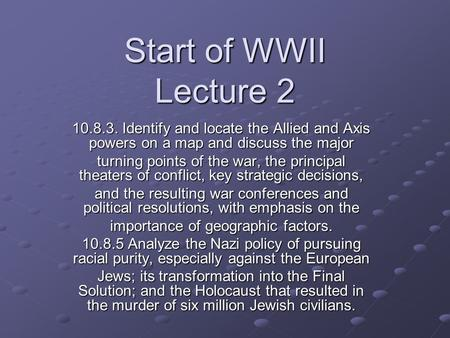 Start of WWII Lecture 2 10.8.3. Identify and locate the Allied and Axis powers on a map and discuss the major turning points of the war, the principal.