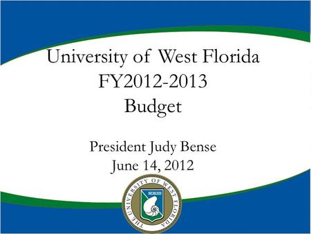 UWF Budget Town Hall Meeting April 27, 2010 Dr. Judy Bense President University of West Florida FY2012-2013 Budget President Judy Bense June 14, 2012.