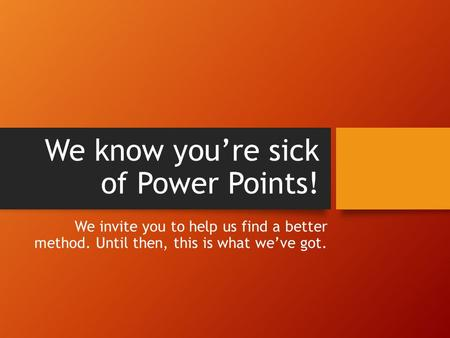 We know you're sick of Power Points! We invite you to help us find a better method. Until then, this is what we've got.