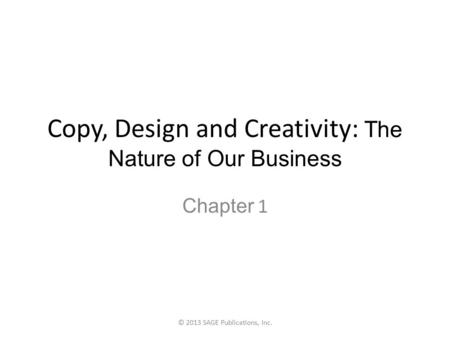Copy, Design and Creativity: The Nature of Our Business Chapter 1 © 2013 SAGE Publications, Inc.
