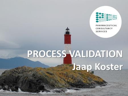 © Pharmaceutical Consultancy Services, All rights reserved. PROCESS VALIDATION Jaap Koster.