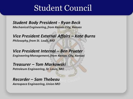 Student Council Student Body President - Ryan Beck Mechanical Engineering, from Kansas City, Kansas Vice President External Affairs – Kate Burns Philosophy,