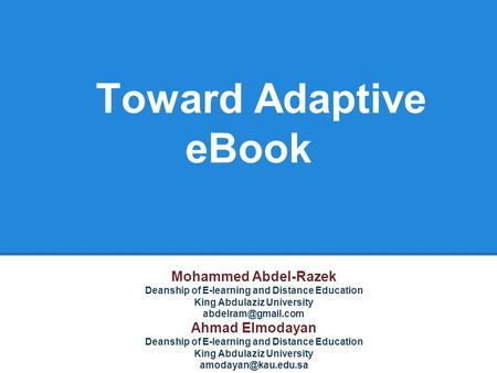 Toward Adaptive eBook Mohammed Abdel-Razek Deanship of E-learning and Distance Education King Abdulaziz University Ahmad Elmodayan Deanship.